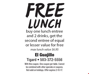 Free lunch. Buy one lunch entree and 2 drinks, get the second entree of equal or lesser value for free. Max lunch value $6.95. With this coupon. One coupon per table. Cannot be combined with other specials or coupons. Not valid on holidays. Offer expires 2-10-17.