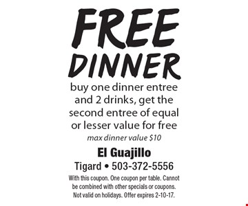 Free dinner. Buy one dinner entree and 2 drinks, get the second entree of equal or lesser value for free. Max dinner value $10. With this coupon. One coupon per table. Cannot be combined with other specials or coupons. Not valid on holidays. Offer expires 2-10-17.