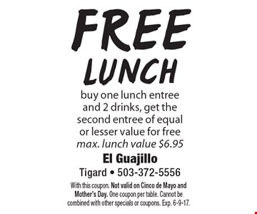 Free lunch. Buy one lunch entree and 2 drinks, get the second entree of equal or lesser value for free. Max. lunch value $6.95. With this coupon. Not valid on Cinco de Mayo and Mother's Day. One coupon per table. Cannot be combined with other specials or coupons. Exp. 6-9-17.