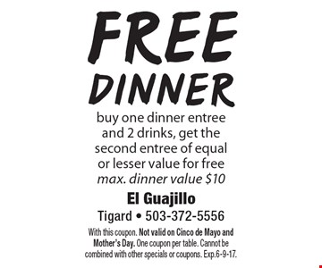 Free dinner. Buy one dinner entree and 2 drinks, get the second entree of equal or lesser value for free. Max. dinner value $10. With this coupon. Not valid on Cinco de Mayo and Mother's Day. One coupon per table. Cannot be combined with other specials or coupons. Exp.6-9-17.