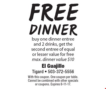 Free dinner. Buy one dinner entree and 2 drinks, get the second entree of equal or lesser value for free. Max. dinner value $10. With this coupon. One coupon per table. Cannot be combined with other specials or coupons. Expires 8-11-17.