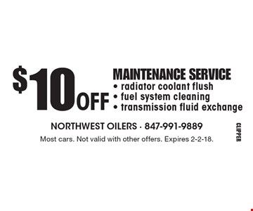 $10 OFF MAINTENANCE SERVICE. Radiator coolant flush, fuel system cleaning, transmission fluid exchange. Most cars. Not valid with other offers. Expires 2-2-18.