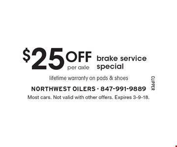$25 off brake service special. lifetime warranty on pads & shoes. Most cars. Not valid with other offers. Expires 3-9-18.