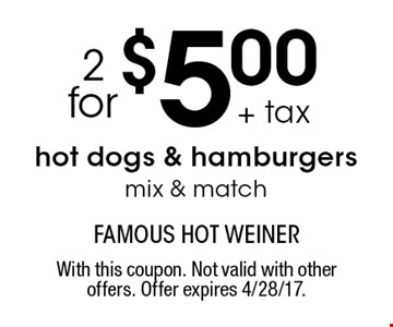 2 for $5.00 + tax hot dogs & hamburgers. Mix & match. With this coupon. Not valid with other offers. Offer expires 4/28/17.