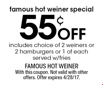 Famous Hot Weiner special! 55¢ off includes choice of 2 weiners or 2 hamburgers or 1 of each served w/fries. With this coupon. Not valid with other offers. Offer expires 4/28/17.