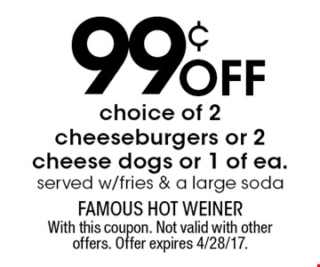 99¢ off choice of 2 cheeseburgers or 2 cheese dogs or 1 of ea. served w/fries & a large soda. With this coupon. Not valid with other offers. Offer expires 4/28/17.
