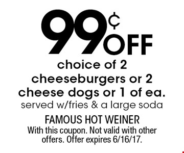 99¢ off choice of 2 cheeseburgers or 2 cheese dogs or 1 of ea. Served w/fries & a large soda. With this coupon. Not valid with other offers. Offer expires 6/16/17.