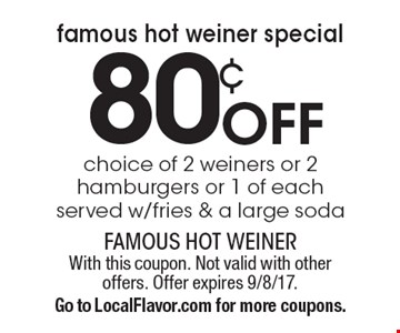 Famous Hot Weiner Special! 80¢ off choice of 2 weiners or 2 hamburgers or 1 of each served w/fries & a large soda. With this coupon. Not valid with other offers. Offer expires 9/8/17. Go to LocalFlavor.com for more coupons.