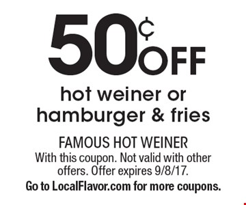 50¢ off hot weiner or hamburger & fries. With this coupon. Not valid with other offers. Offer expires 9/8/17. Go to LocalFlavor.com for more coupons.