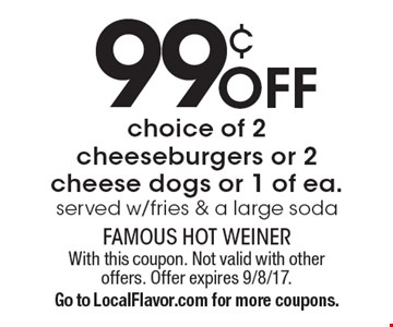 99¢ Off choice of 2 cheeseburgers or 2 cheese dogs or 1 of ea. Served w/fries & a large soda. With this coupon. Not valid with other offers. Offer expires 9/8/17. Go to LocalFlavor.com for more coupons.