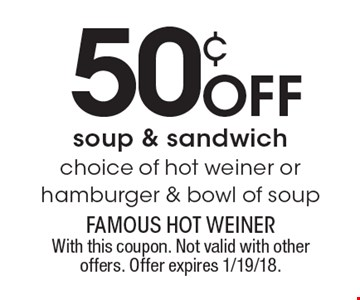 50¢ off soup & sandwich. Choice of hot weiner or hamburger & bowl of soup. With this coupon. Not valid with other offers. Offer expires 1/19/18.