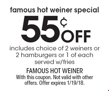 Famous Hot Weiner Special. 55¢ off includes choice of 2 weiners or 2 hamburgers or 1 of each. Served w/fries. With this coupon. Not valid with other offers. Offer expires 1/19/18.