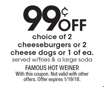 99¢ Off choice of 2 cheeseburgers or 2 cheese dogs or 1 of ea. Served w/fries & a large soda. With this coupon. Not valid with other offers. Offer expires 1/19/18.