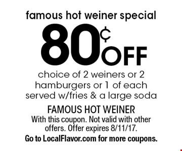 Famous Hot Weiner Special! 80¢ off choice of 2 weiners or 2 hamburgers or 1 of each, served w/fries & a large soda. With this coupon. Not valid with other offers. Offer expires 8/11/17. Go to LocalFlavor.com for more coupons.