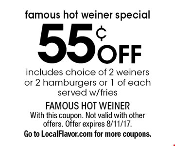 Famous Hot Weiner Special! 55¢ off includes choice of 2 weiners or 2 hamburgers or 1 of each, served w/fries. With this coupon. Not valid with other offers. Offer expires 8/11/17. Go to LocalFlavor.com for more coupons.