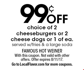99¢ off choice of 2 cheeseburgers or 2 cheese dogs or 1 of ea., served w/fries & a large soda. With this coupon. Not valid with other offers. Offer expires 8/11/17. Go to LocalFlavor.com for more coupons.