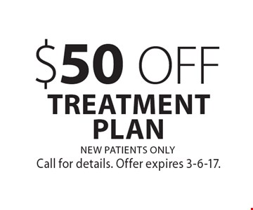 $50 OFF TREATMENT PLAN. NEW PATIENTS ONLY. Call for details. Offer expires 3-6-17.