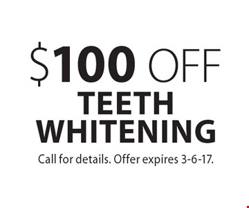 $100 OFF TEETH WHITENING. Call for details. Offer expires 3-6-17.