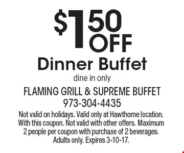 $1.50 Off Dinner Buffet, dine in only. Not valid on holidays. Valid only at Hawthorne location. With this coupon. Not valid with other offers. Maximum 2 people per coupon with purchase of 2 beverages. Adults only. Expires 3-10-17.