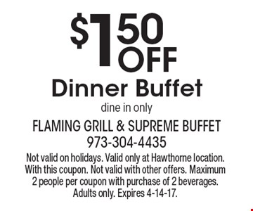 $1.50 Off Dinner Buffet dine in only. Not valid on holidays. Valid only at Hawthorne location. With this coupon. Not valid with other offers. Maximum 2 people per coupon with purchase of 2 beverages. Adults only. Expires 4-14-17.