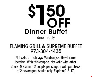 $1.50 Off Dinner Buffet. Dine in only. Not valid on holidays. Valid only at Hawthorne location. With this coupon. Not valid with other offers. Maximum 2 people per coupon with purchase of 2 beverages. Adults only. Expires 9-8-17.