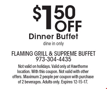 $1.50Off Dinner Buffet dine in only. Not valid on holidays. Valid only at Hawthorne location. With this coupon. Not valid with other offers. Maximum 2 people per coupon with purchase of 2 beverages. Adults only. Expires 12-15-17.