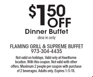 $1.50 Off Dinner Buffet. Dine in only. Not valid on holidays. Valid only at Hawthorne location. With this coupon. Not valid with other offers. Maximum 2 people per coupon with purchase of 2 beverages. Adults only. Expires 1-5-18.