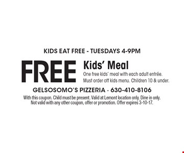 Kids Eat Free - Tuesdays 4-9pm. Free Kids' Meal. One free kids' meal with each adult entree. Must order off kids menu. Children 10 & under. With this coupon. Child must be present. Valid at Lemont location only. Dine in only. Not valid with any other coupon, offer or promotion. Offer expires 3-10-17.