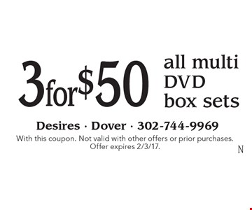 3 for $50 all multi DVD box sets. With this coupon. Not valid with other offers or prior purchases. Offer expires 2/3/17.