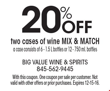 20% off two cases of wine. MIX & MATCH. A case consists of 6 - 1.5 L bottles or 12 - 750 ml. bottles. With this coupon. One coupon per sale per customer. Not valid with other offers or prior purchases. Expires 12-15-16.