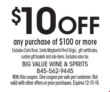 $10 off any purchase of $100 or more. Excludes Carlo Rossi, Santa Margherita Pinot Grigio, gift certificates, custom gift baskets and sale items. Excludes sales tax. With this coupon. One coupon per sale per customer. Not valid with other offers or prior purchases. Expires 12-15-16.