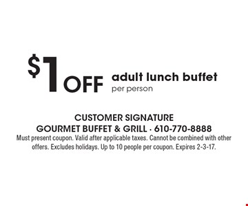 $1 Off adult lunch buffet per person. Must present coupon. Valid after applicable taxes. Cannot be combined with other offers. Excludes holidays. Up to 10 people per coupon. Expires 2-3-17.
