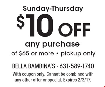Sunday-Thursday. $10 off any purchase of $65 or more. Pickup only. With coupon only. Cannot be combined with any other offer or special. Expires 2/3/17.