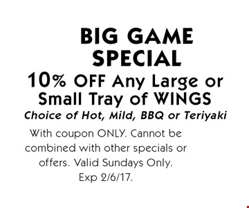 10% OFF Any Large orSmall Tray of WINGS Choice of Hot, Mild, BBQ or Teriyaki BIG GAME Special. With coupon ONLY. Cannot be combined with other specials or offers. Valid Sundays Only.Exp 2/6/17.