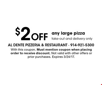 $2 Off any large pizza take-out and delivery only. With this coupon. Must mention coupon when placing order to receive discount. Not valid with other offers or prior purchases. Expires 3/24/17.