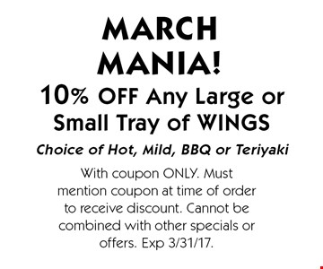 10% OFF Any Large or Small Tray of WINGS. Choice of Hot, Mild, BBQ or Teriyaki MARCH MANIA! With coupon ONLY. Must mention coupon at time of order to receive discount. Cannot be combined with other specials or offers. Exp 3/31/17.
