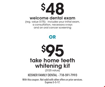 $95 take home teeth whitening kit ($125 value) OR $48 welcome dental exam (reg. value $175). Includes your initial exam, a consultation, necessary x-rays and an oral cancer screening. With this coupon. Not valid with other offers or prior services. Expires 5-5-17.