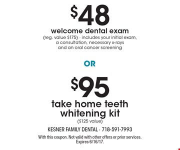 $48 welcome dental exam (reg. value $175) - includes your initial exam, a consultation, necessary x-rays and an oral cancer screening. OR $95 take home teeth whitening kit ($125 value). With this coupon. Not valid with other offers or prior services. Expires 6/16/17.