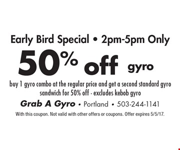 50% off gyro. Buy 1 gyro combo at the regular price and get a second standard gyro sandwich for 50% off. Excludes kebob gyro. With this coupon. Not valid with other offers or coupons. Offer expires 5/5/17.