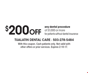 $200 Off any dental procedure of $1,000 or more, for patients without dental insurance. With this coupon. Cash patients only. Not valid with other offers or prior services. Expires 2-10-17.