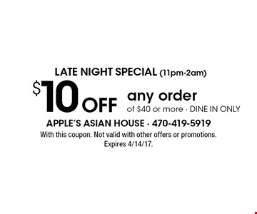 LATE NIGHT Special (11pm-2am) $10 Off any order of $40 or more - dine in only. With this coupon. Not valid with other offers or promotions. Expires 4/14/17.