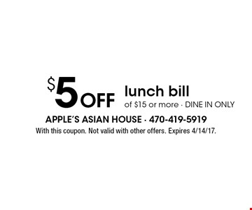 $5 Off lunch bill of $15 or more - dine in only. With this coupon. Not valid with other offers. Expires 4/14/17.