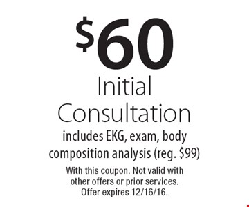 $60 Initial Consultation includes EKG, exam, body composition analysis (reg. $99). With this coupon. Not valid with other offers or prior services. Offer expires 12/16/16.