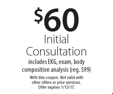 $60 Initial Consultation. Includes EKG, exam, body composition analysis (reg. $99). With this coupon. Not valid with other offers or prior services. Offer expires 1/13/17.