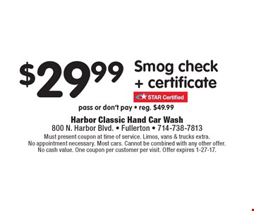 $29.99 Smog check + certificate pass or don't pay - reg. $49.99. Must present coupon at time of service. Limos, vans & trucks extra.No appointment necessary. Most cars. Cannot be combined with any other offer.No cash value. One coupon per customer per visit. Offer expires 1-27-17.