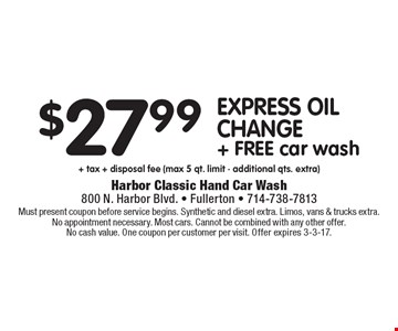 $27.99 express oil change + FREE car wash + tax + disposal fee (max 5 qt. limit - additional qts. extra). Must present coupon before service begins. Synthetic and diesel extra. Limos, vans & trucks extra. No appointment necessary. Most cars. Cannot be combined with any other offer. No cash value. One coupon per customer per visit. Offer expires 3-3-17.