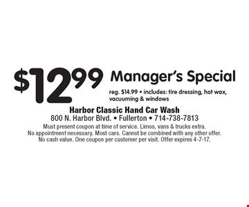 $12.99 Manager's Special. Reg. $14.99. Includes: tire dressing, hot wax, vacuuming & windows. Must present coupon at time of service. Limos, vans & trucks extra. No appointment necessary. Most cars. Cannot be combined with any other offer. No cash value. One coupon per customer per visit. Offer expires 4-7-17.