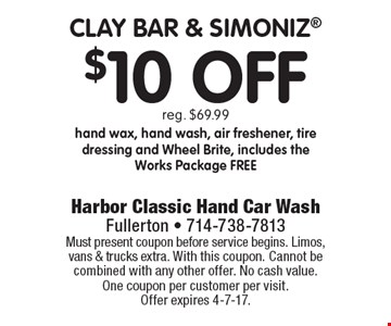 $10 Off clay bar & simoniz. Reg. $69.99. Hand wax, hand wash, air freshener, tire dressing and Wheel Brite, includes the Works Package free. Must present coupon before service begins. Limos, vans & trucks extra. With this coupon. Cannot be combined with any other offer. No cash value. One coupon per customer per visit. Offer expires 4-7-17.