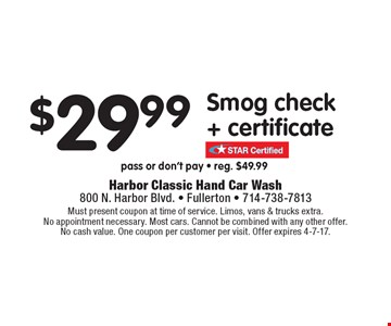 $29.99 Smog check + certificate. Pass or don't pay. Reg. $49.99. Must present coupon at time of service. Limos, vans & trucks extra. No appointment necessary. Most cars. Cannot be combined with any other offer. No cash value. One coupon per customer per visit. Offer expires 4-7-17.