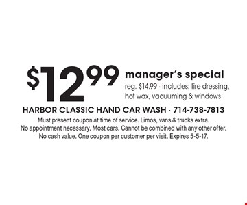 $12.99 manager's special. Reg. $14.99. Includes: tire dressing, hot wax, vacuuming & windows. Must present coupon at time of service. Limos, vans & trucks extra. No appointment necessary. Most cars. Cannot be combined with any other offer. No cash value. One coupon per customer per visit. Expires 5-5-17.